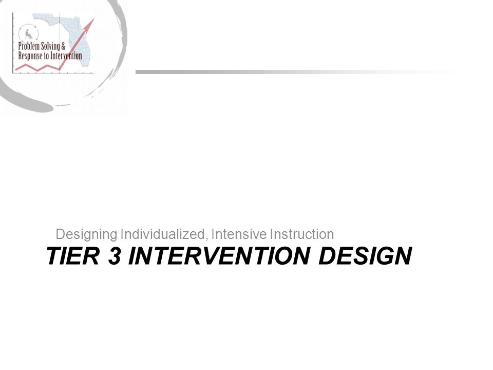 TIER 3 INTERVENTION DESIGN Designing Individualized, Intensive Instruction