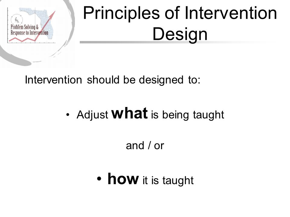 Principles of Intervention Design Intervention should be designed to: Adjust what is being taught and / or how it is taught