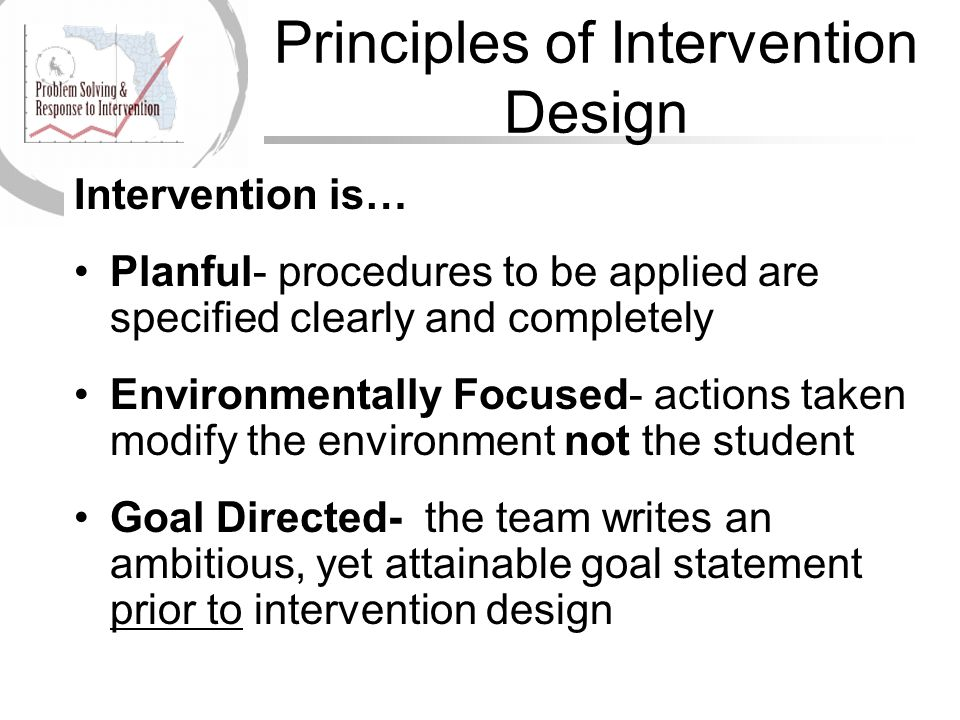 Principles of Intervention Design Intervention is… Planful- procedures to be applied are specified clearly and completely Environmentally Focused- act