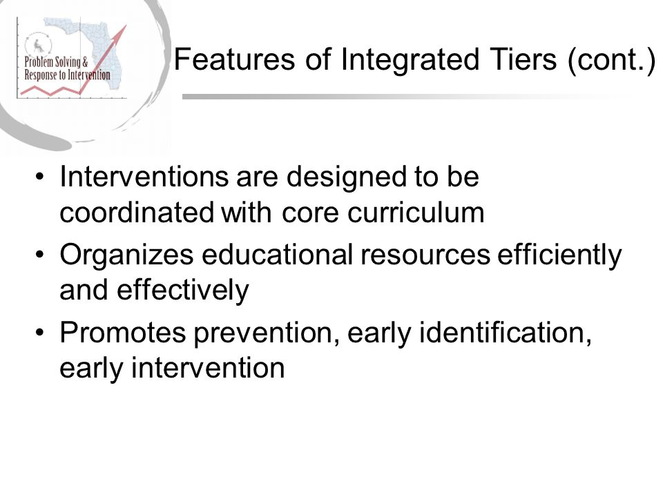 Student performance needs drive movement between tiers - up and down Endorse research-based instruction/intervention Successful implementation relies on highly effective teachers and related services personnel Features of Integrated Tiers (cont.)