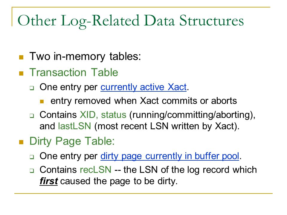 Other Log-Related Data Structures Two in-memory tables: Transaction Table  One entry per currently active Xact.