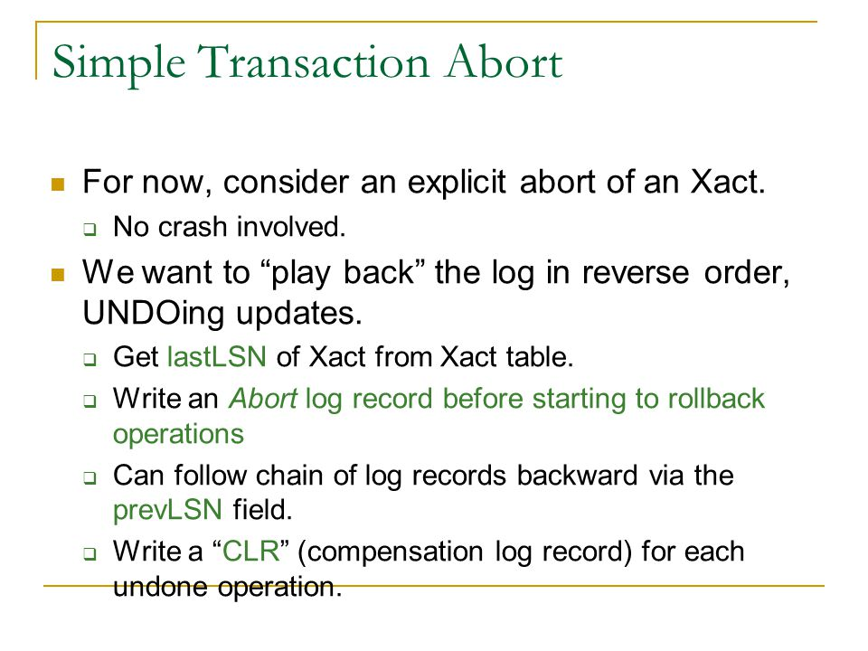 Simple Transaction Abort For now, consider an explicit abort of an Xact.