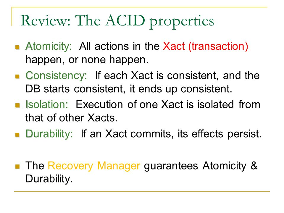 Review: The ACID properties A Atomicity: All actions in the Xact (transaction) happen, or none happen.