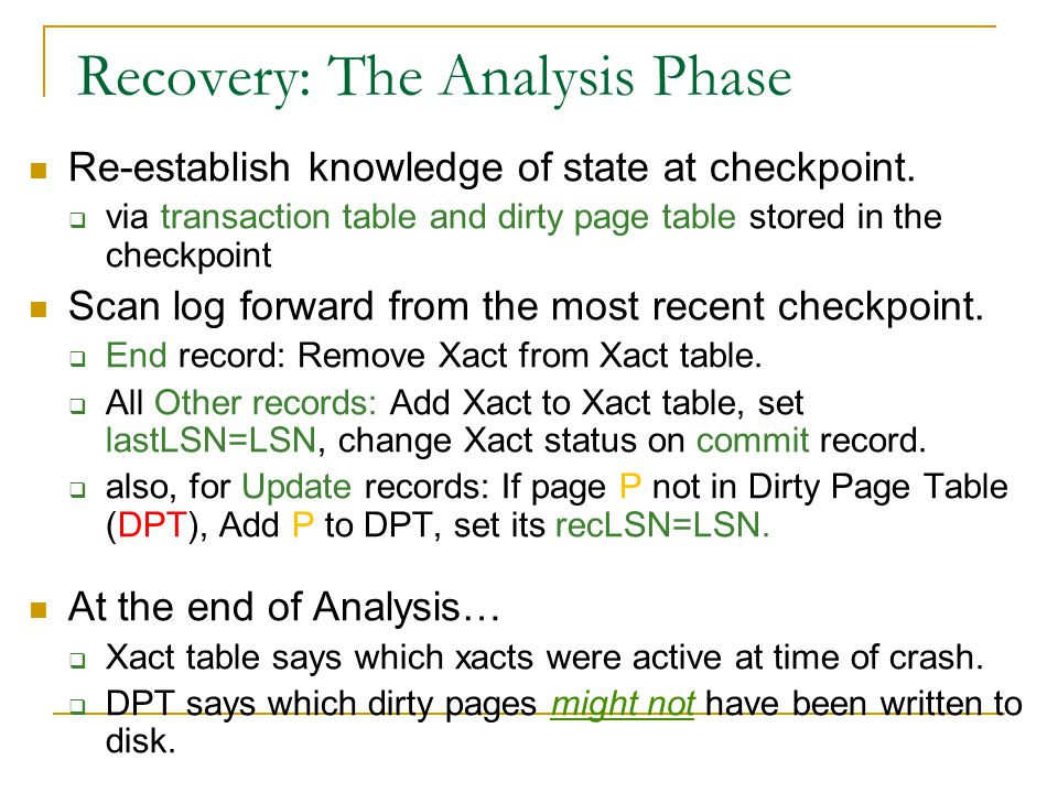Recovery: The Analysis Phase Re-establish knowledge of state at checkpoint.