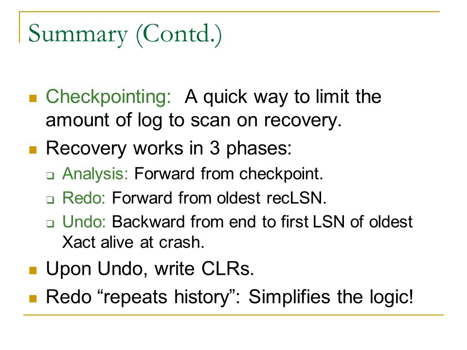 Summary (Contd.) Checkpointing: A quick way to limit the amount of log to scan on recovery.