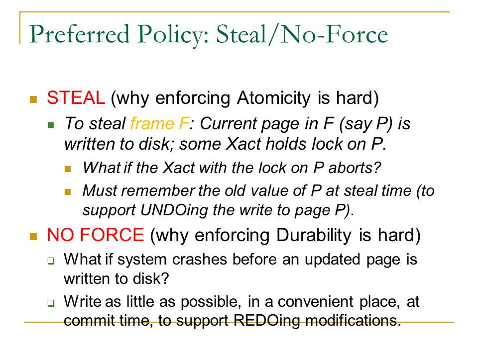 Preferred Policy: Steal/No-Force STEAL (why enforcing Atomicity is hard) To steal frame F: Current page in F (say P) is written to disk; some Xact holds lock on P.
