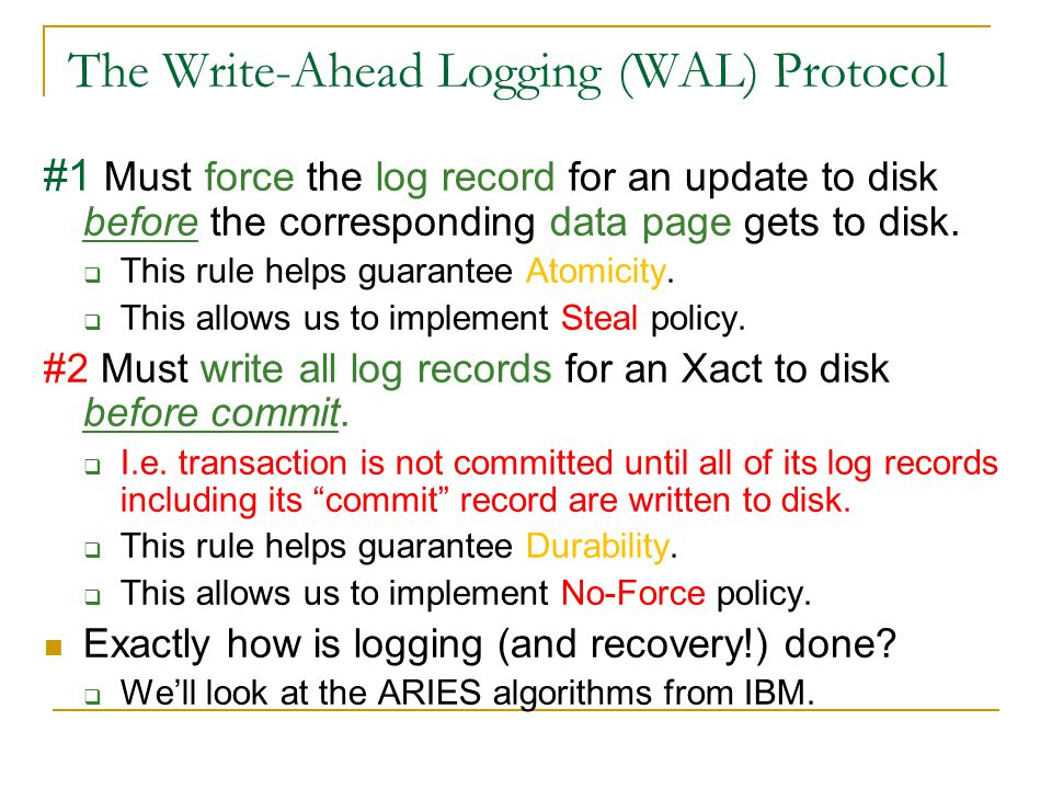 The Write-Ahead Logging (WAL) Protocol #1 Must force the log record for an update to disk before the corresponding data page gets to disk.