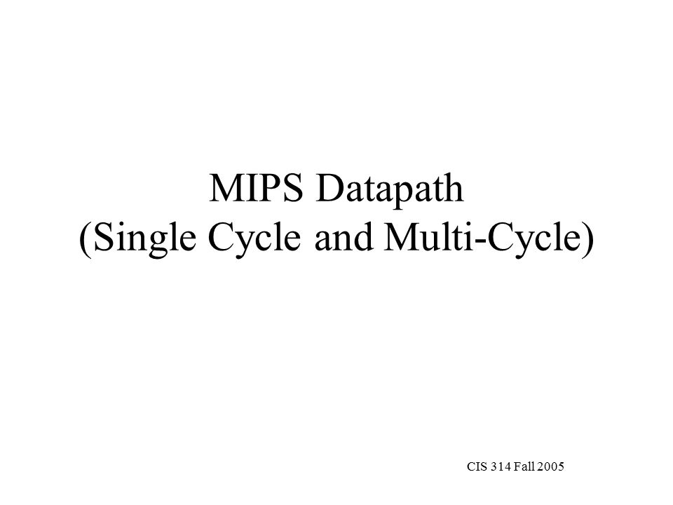 CIS 314 Fall 2005 MIPS Datapath (Single Cycle and Multi-Cycle)