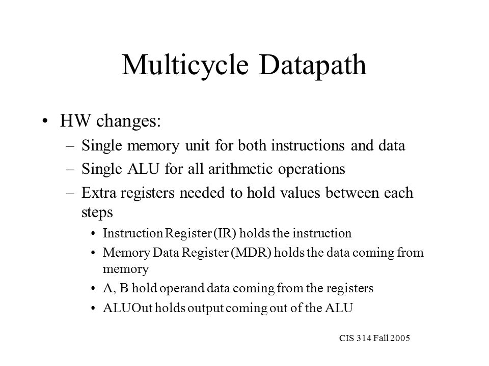 CIS 314 Fall 2005 Multicycle Datapath HW changes: –Single memory unit for both instructions and data –Single ALU for all arithmetic operations –Extra registers needed to hold values between each steps Instruction Register (IR) holds the instruction Memory Data Register (MDR) holds the data coming from memory A, B hold operand data coming from the registers ALUOut holds output coming out of the ALU