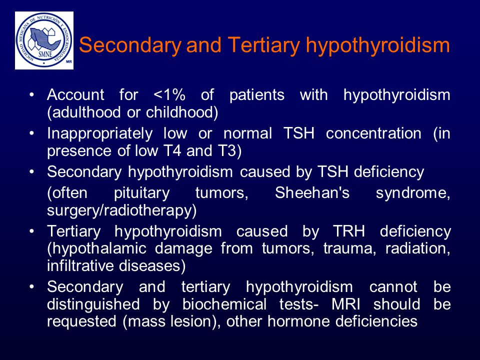 Secondary and Tertiary hypothyroidism Account for <1% of patients with hypothyroidism (adulthood or childhood) Inappropriately low or normal TSH conce