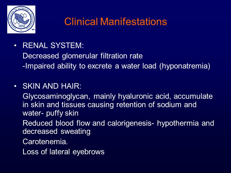 Clinical Manifestations RENAL SYSTEM: Decreased glomerular filtration rate -Impaired ability to excrete a water load (hyponatremia) SKIN AND HAIR: Gly