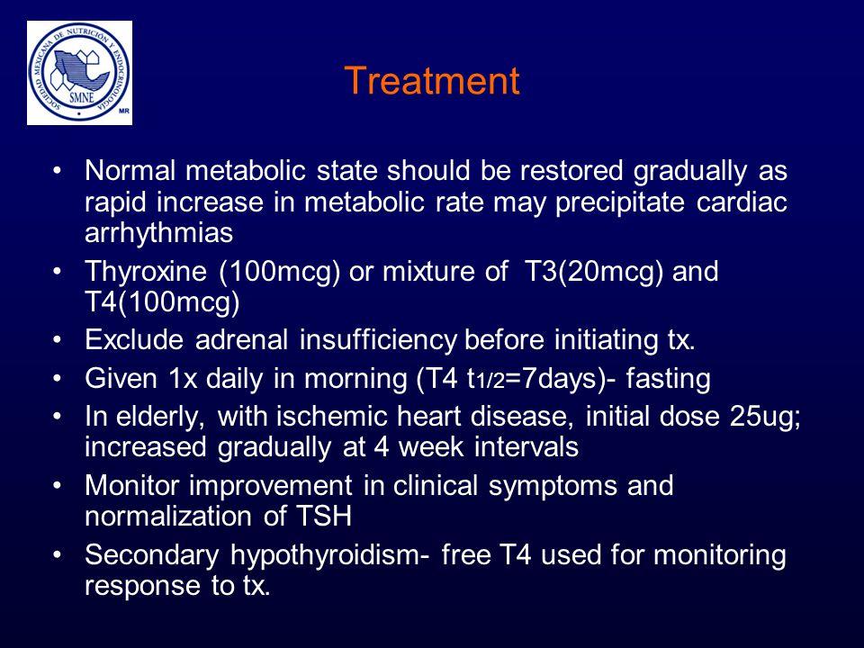 Treatment Normal metabolic state should be restored gradually as rapid increase in metabolic rate may precipitate cardiac arrhythmias Thyroxine (100mc