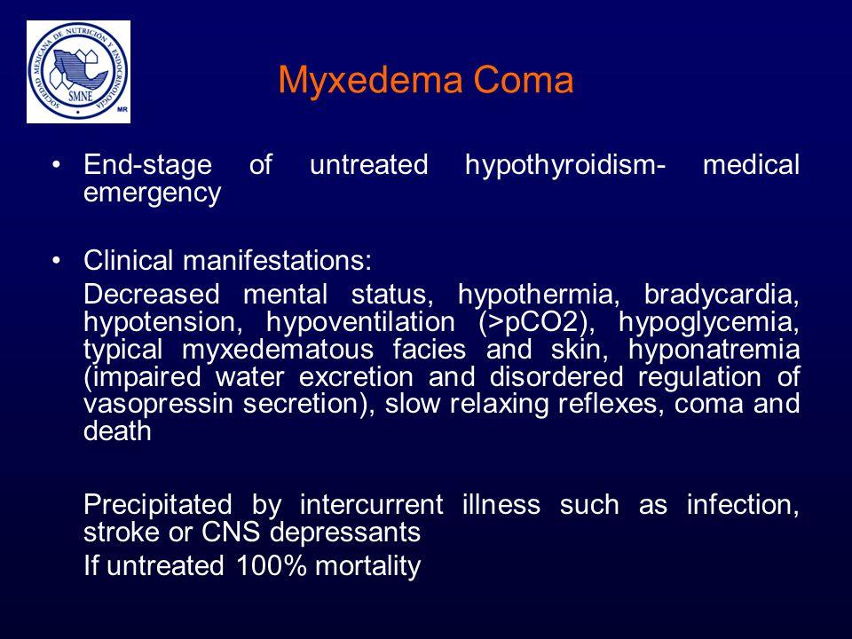 Myxedema Coma End-stage of untreated hypothyroidism- medical emergency Clinical manifestations: Decreased mental status, hypothermia, bradycardia, hyp