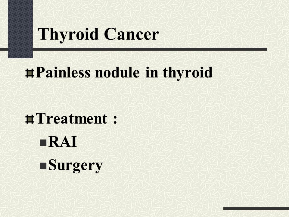 Thyroid Cancer Painless nodule in thyroid Treatment : RAI Surgery