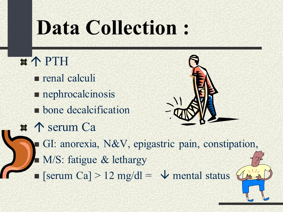 Data Collection :  PTH renal calculi nephrocalcinosis bone decalcification  serum Ca GI: anorexia, N&V, epigastric pain, constipation, M/S: fatigue & lethargy [serum Ca] > 12 mg/dl =  mental status