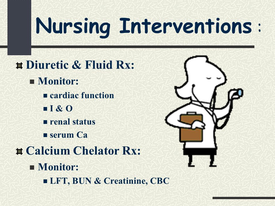 Nursing Interventions : Diuretic & Fluid Rx: Monitor: cardiac function I & O renal status serum Ca Calcium Chelator Rx: Monitor: LFT, BUN & Creatinine, CBC