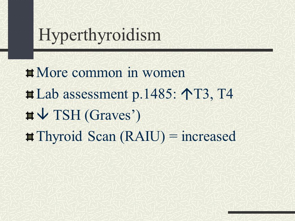 Hyperthyroidism More common in women Lab assessment p.1485:  T3, T4  TSH (Graves') Thyroid Scan (RAIU) = increased