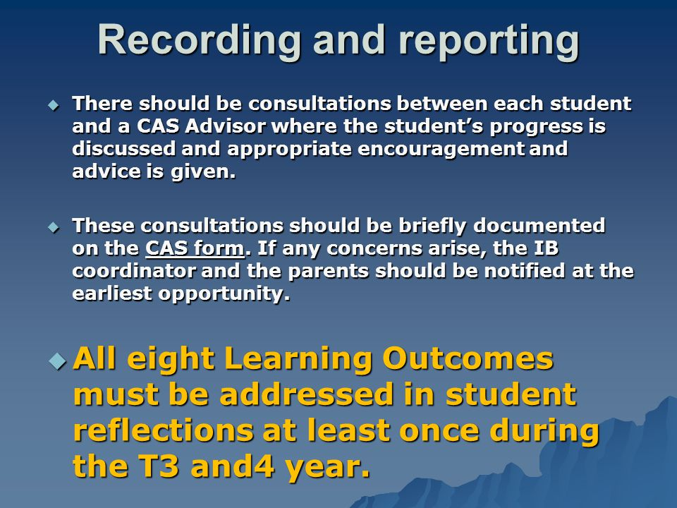 Recording and reporting  There should be consultations between each student and a CAS Advisor where the student's progress is discussed and appropriate encouragement and advice is given.