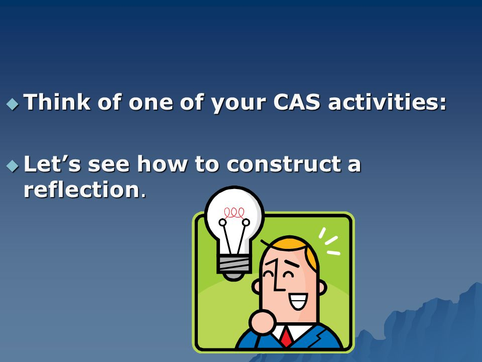  Think of one of your CAS activities:  Let's see how to construct a reflection.