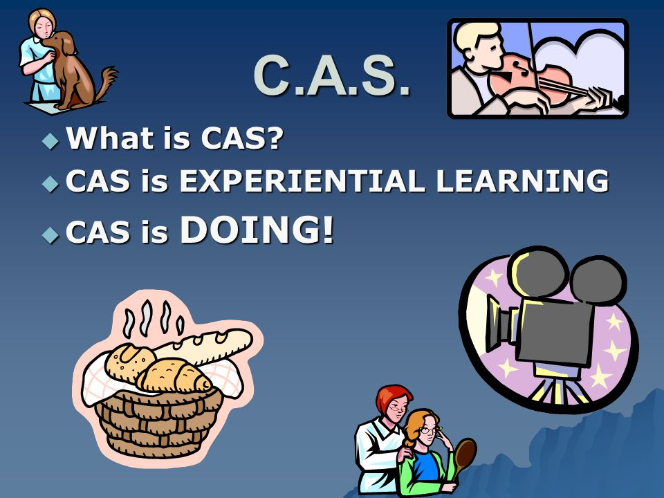 C.A.S.  What is CAS  CAS is EXPERIENTIAL LEARNING  CAS is DOING!