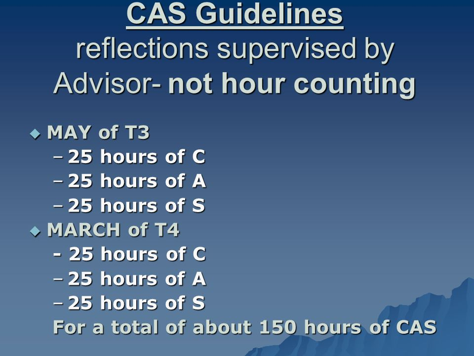 CAS Guidelines reflections supervised by Advisor- not hour counting  MAY of T3 –25 hours of C –25 hours of A –25 hours of S  MARCH of T4 - 25 hours of C - 25 hours of C –25 hours of A –25 hours of S For a total of about 150 hours of CAS