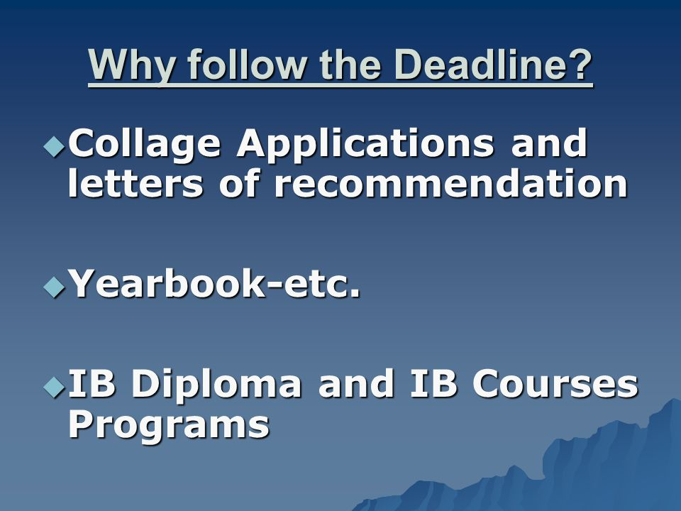 Why follow the Deadline. Collage Applications and letters of recommendation  Yearbook-etc.