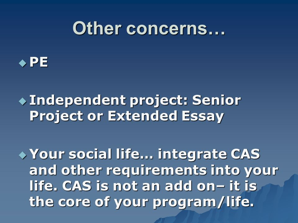 Other concerns…  PE  Independent project: Senior Project or Extended Essay  Your social life… integrate CAS and other requirements into your life.