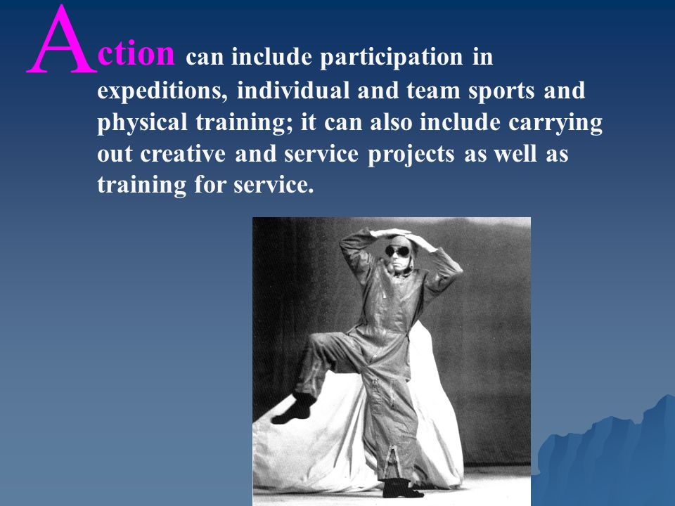 A ction can include participation in expeditions, individual and team sports and physical training; it can also include carrying out creative and service projects as well as training for service.