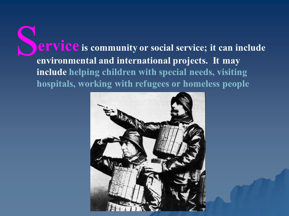 S ervice is community or social service; it can include environmental and international projects.