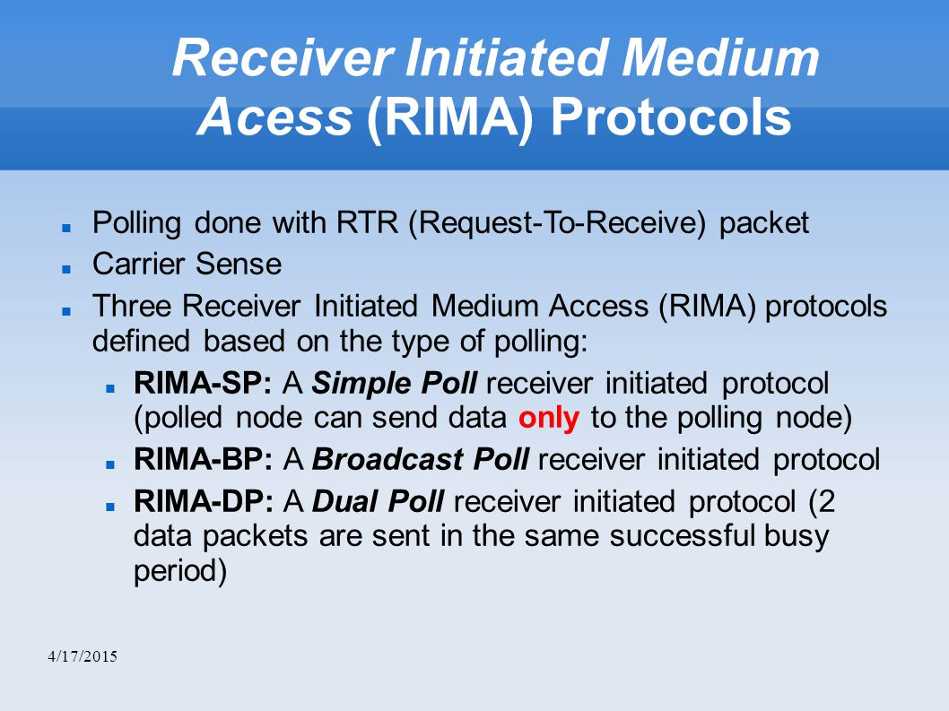 4/17/2015 Receiver Initiated Medium Acess (RIMA) Protocols Polling done with RTR (Request-To-Receive) packet Carrier Sense Three Receiver Initiated Medium Access (RIMA) protocols defined based on the type of polling: RIMA-SP: A Simple Poll receiver initiated protocol (polled node can send data only to the polling node)‏ RIMA-BP: A Broadcast Poll receiver initiated protocol RIMA-DP: A Dual Poll receiver initiated protocol (2 data packets are sent in the same successful busy period)‏