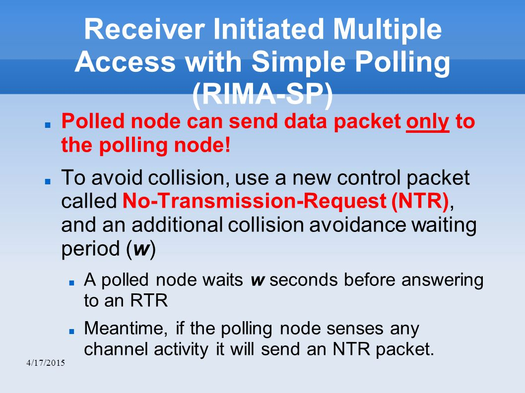 4/17/2015 Receiver Initiated Multiple Access with Simple Polling (RIMA-SP) Polled node can send data packet only to the polling node.