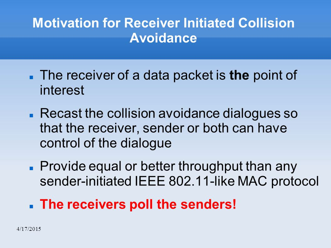 4/17/2015 Motivation for Receiver Initiated Collision Avoidance The receiver of a data packet is the point of interest Recast the collision avoidance