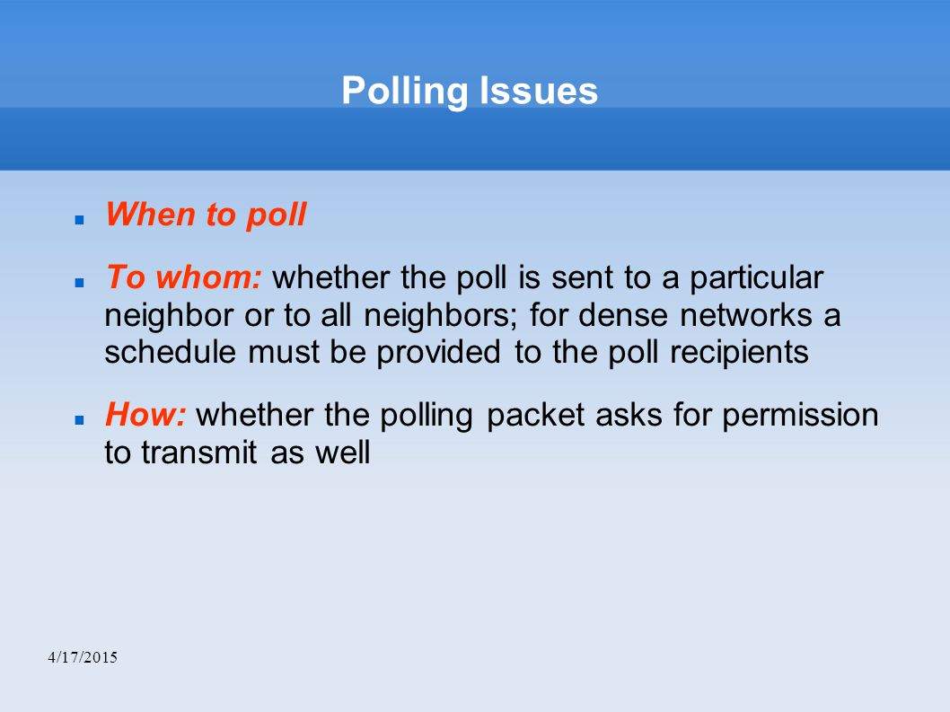4/17/2015 Polling Issues When to poll To whom: whether the poll is sent to a particular neighbor or to all neighbors; for dense networks a schedule must be provided to the poll recipients How: whether the polling packet asks for permission to transmit as well