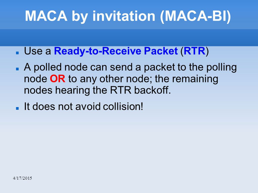 4/17/2015 MACA by invitation (MACA-BI)‏ Use a Ready-to-Receive Packet (RTR)‏ A polled node can send a packet to the polling node OR to any other node; the remaining nodes hearing the RTR backoff.