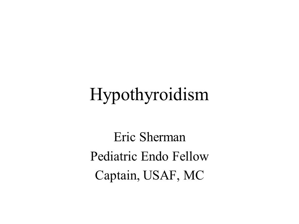 Hypothyroidism Eric Sherman Pediatric Endo Fellow Captain, USAF, MC