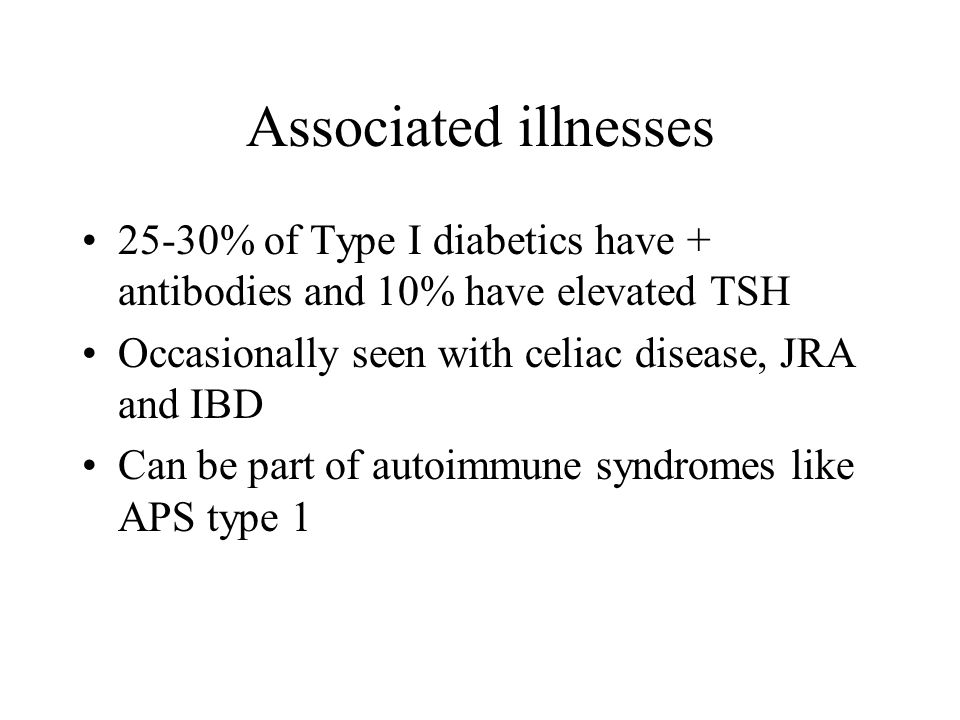 Associated illnesses 25-30% of Type I diabetics have + antibodies and 10% have elevated TSH Occasionally seen with celiac disease, JRA and IBD Can be