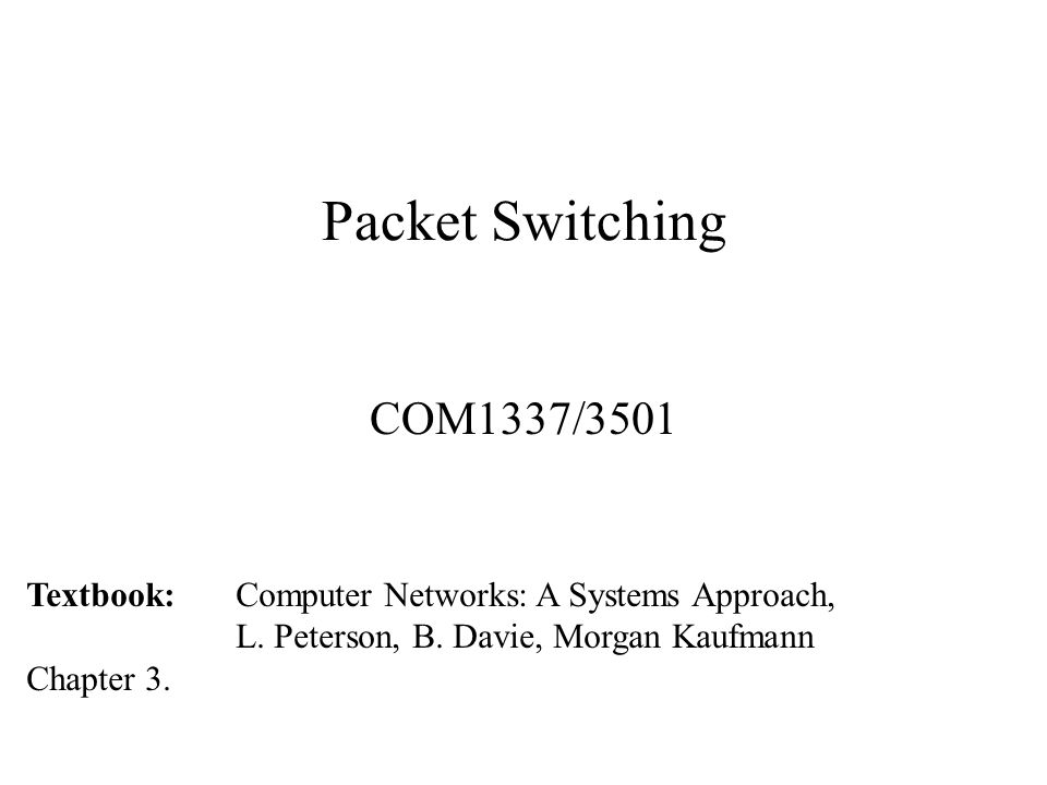 Packet Switching COM1337/3501 Textbook: Computer Networks: A Systems Approach, L. Peterson, B. Davie, Morgan Kaufmann Chapter 3.