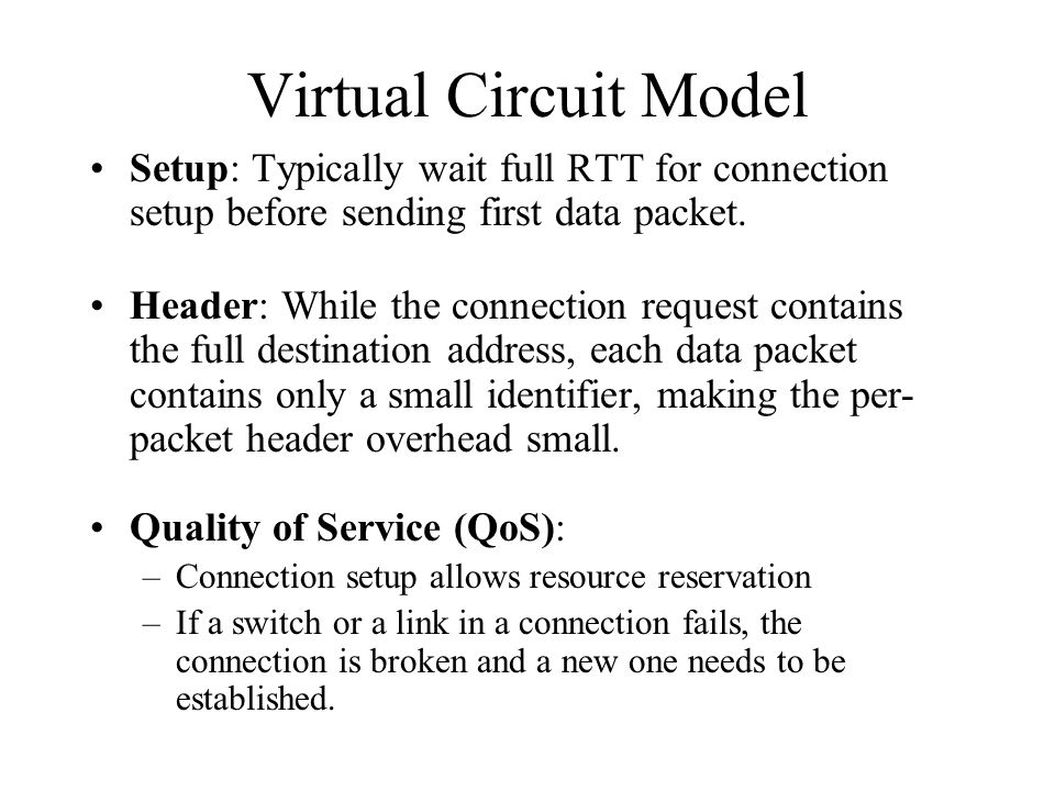 Virtual Circuit Model Setup: Typically wait full RTT for connection setup before sending first data packet. Header: While the connection request conta