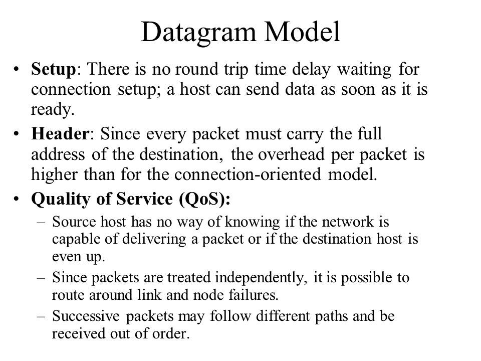 Datagram Model Setup: There is no round trip time delay waiting for connection setup; a host can send data as soon as it is ready. Header: Since every