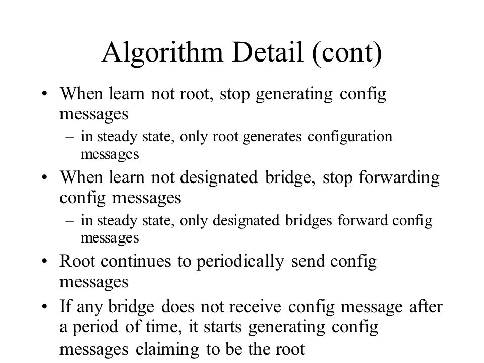 Algorithm Detail (cont) When learn not root, stop generating config messages –in steady state, only root generates configuration messages When learn n