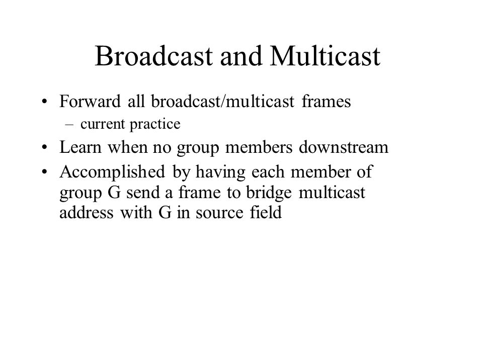 Broadcast and Multicast Forward all broadcast/multicast frames –current practice Learn when no group members downstream Accomplished by having each member of group G send a frame to bridge multicast address with G in source field