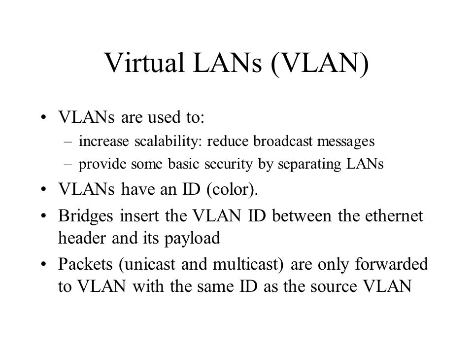 Virtual LANs (VLAN) VLANs are used to: –increase scalability: reduce broadcast messages –provide some basic security by separating LANs VLANs have an