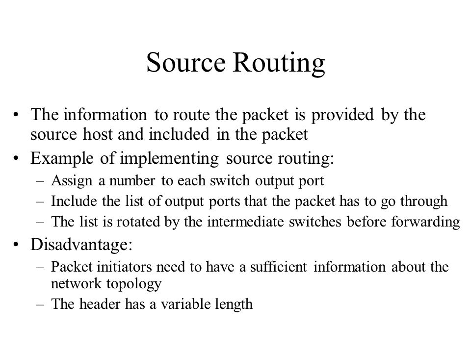 Source Routing The information to route the packet is provided by the source host and included in the packet Example of implementing source routing: –Assign a number to each switch output port –Include the list of output ports that the packet has to go through –The list is rotated by the intermediate switches before forwarding Disadvantage: –Packet initiators need to have a sufficient information about the network topology –The header has a variable length