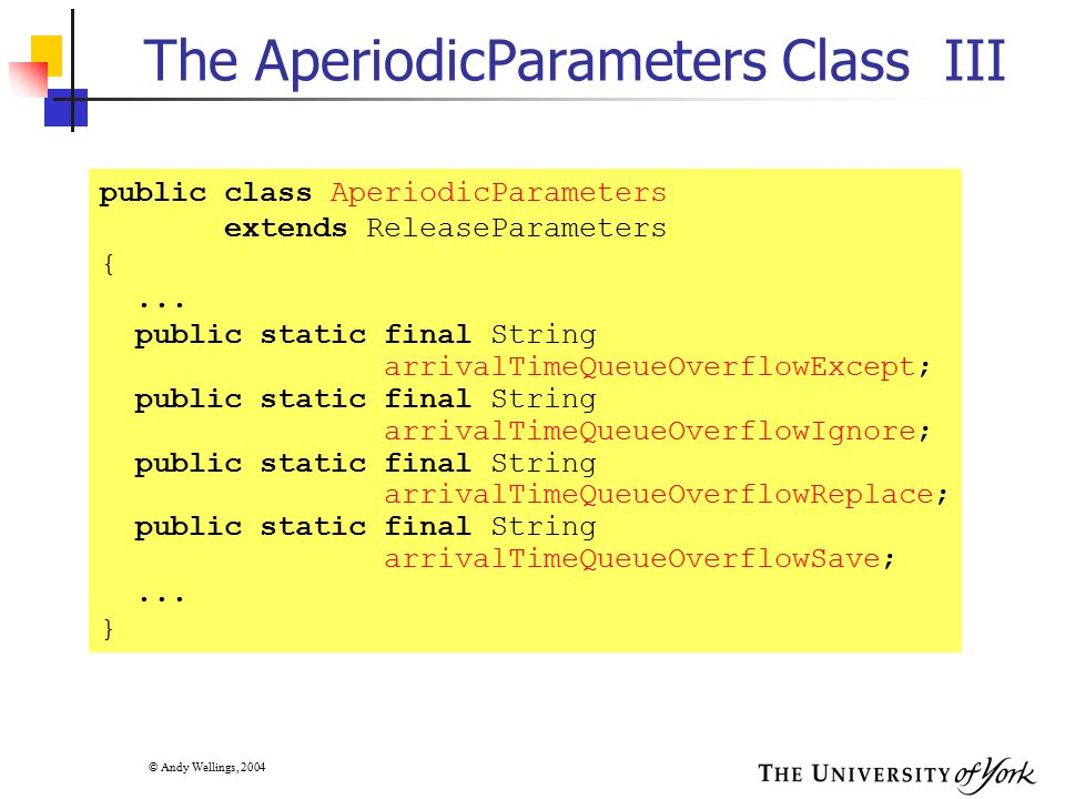 © Andy Wellings, 2004 The AperiodicParameters Class III public class AperiodicParameters extends ReleaseParameters {... public static final String arr