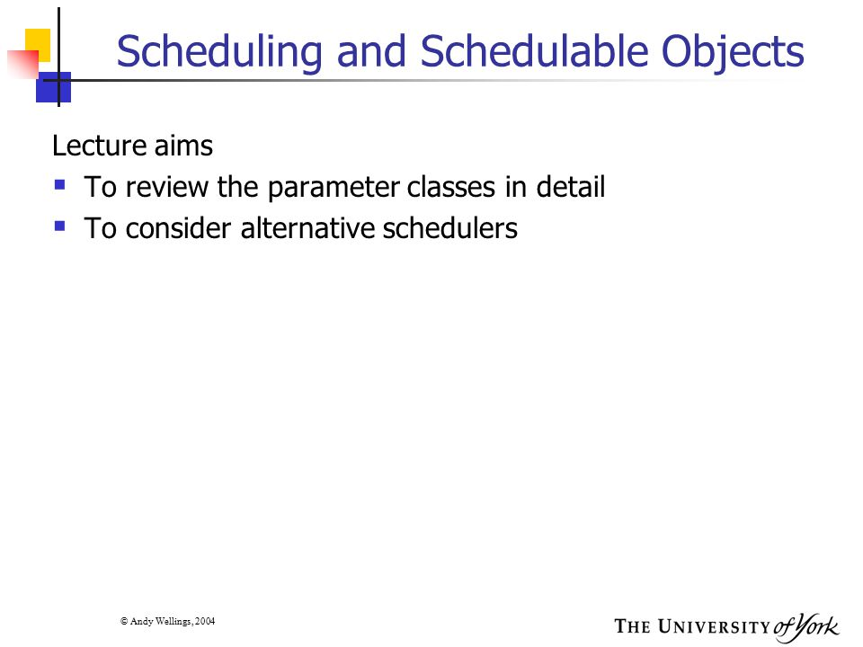 © Andy Wellings, 2004 The Parameter Classes  Each schedulable objects has several associated parameters  These parameters are tightly bound to the schedulable object and any changes to the parameters can have an immediate impact on the scheduling of the object or any feasibility analysis performed by its scheduler  Each schedulable object can have only one set of parameters associated with it  However, a particular parameter class can be associated with more than one schedulable object  In this case, any changes to the parameter objects affects all the schedulable objects bound to that parameter