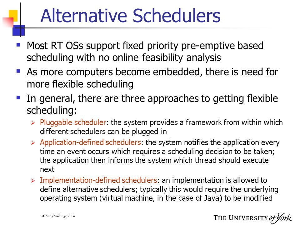 © Andy Wellings, 2004 Alternative Schedulers  Most RT OSs support fixed priority pre-emptive based scheduling with no online feasibility analysis  A
