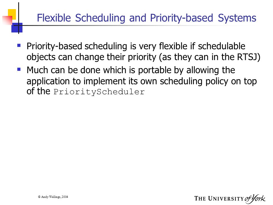 © Andy Wellings, 2004 Flexible Scheduling and Priority-based Systems  Priority-based scheduling is very flexible if schedulable objects can change th