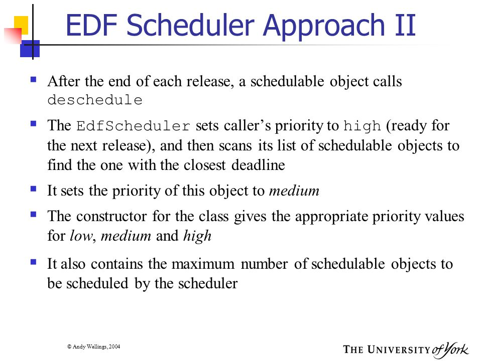 © Andy Wellings, 2004 EDF Scheduler Approach II  After the end of each release, a schedulable object calls deschedule  The EdfScheduler sets caller'
