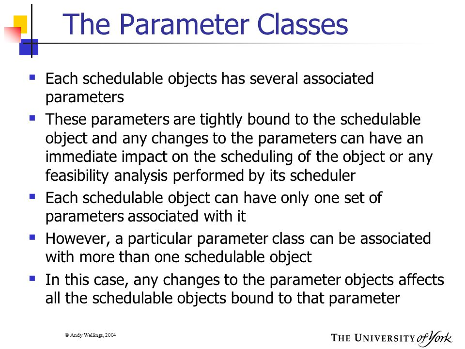 © Andy Wellings, 2004 Alternative Schedulers  Most RT OSs support fixed priority pre-emptive based scheduling with no online feasibility analysis  As more computers become embedded, there is need for more flexible scheduling  In general, there are three approaches to getting flexible scheduling:  Pluggable scheduler: the system provides a framework from within which different schedulers can be plugged in  Application-defined schedulers: the system notifies the application every time an event occurs which requires a scheduling decision to be taken; the application then informs the system which thread should execute next  Implementation-defined schedulers: an implementation is allowed to define alternative schedulers; typically this would require the underlying operating system (virtual machine, in the case of Java) to be modified
