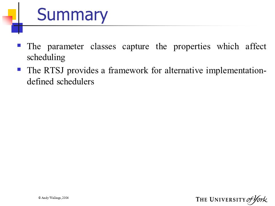 © Andy Wellings, 2004 Summary  The parameter classes capture the properties which affect scheduling  The RTSJ provides a framework for alternative i